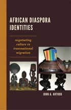African Diaspora Identities - Negotiating Culture in Transnational Migration ebook by John A. Arthur