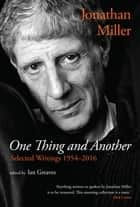 One Thing and Another: Selected Writings 1954–2016 ebook by Jonathan Miller, Ian Greaves