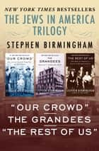 "The Jews in America Trilogy - ""Our Crowd,"" The Grandees, and ""The Rest of Us"" ebook by Stephen Birmingham"