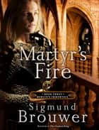 Martyr's Fire - Book 3 in the Merlin's Immortals series ebook by Sigmund Brouwer