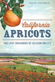 California Apricots - The Lost Orchards of Silicon Valley ebook by Robin Chapman