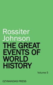 The Great Events of World History - Volume 5 ebook by Rossiter Johnson