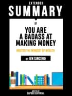 Extended Summary Of You Are A Badass At Making Money: Master The Mindset Of Wealth - By Jen Sincero ebook by Sapiens Editorial, Sapiens Editorial