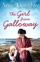 The Girl from Galloway: A stunning historical novel of love, family and overcoming the odds ebook by Anne Doughty