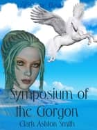 Symposium of the Gorgon ebook by Clark Ashton Smith