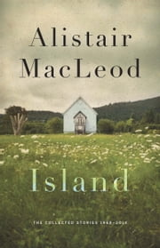 Island - The Collected Stories of Alistair MacLeod ebook by Alistair MacLeod