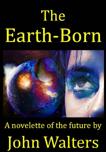 The Earth-Born: A novelette of the future ebook by John Walters