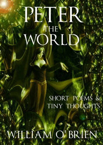 Peter - The World (Peter: A Darkened Fairytale): Short Poems & Tiny Thoughts - Vol 1 ebook by William O'Brien