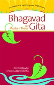 Bhagavad Gita for Modern Times: Secrets to Attaining Peace and Harmony ebook by Tirtha, Swami Sadashiva