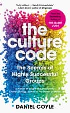 The Culture Code - The Secrets of Highly Successful Groups ebook by Daniel Coyle