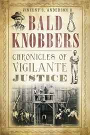 Bald Knobbers - Chronicles of Vigilante Justice ebook by Vincent S. Anderson