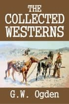 The Collected Westerns of G.W. Ogden ebook by G.W. Ogden
