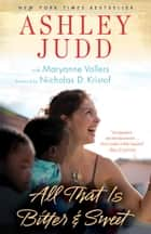 All That Is Bitter and Sweet - A Memoir e-kirjat by Ashley Judd, Maryanne Vollers, Nicholas D. Kristof