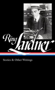 Ring Lardner: Stories & Other Writings ebook by Ring Lardner,Ian Frazier