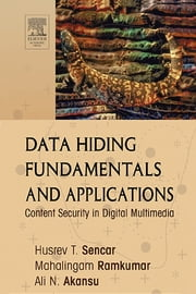 Data Hiding Fundamentals and Applications - Content Security in Digital Multimedia ebook by Husrev T. Sencar,Mahalingam Ramkumar,Ali N. Akansu