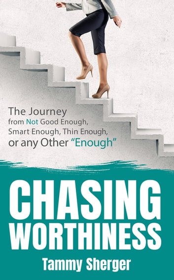 "Chasing Worthiness - The Journey from Not Good Enough, Smart Enough, Thin Enough, or Any Other ""Enough"" ebook by Tammy Sherger"
