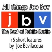 All Things Joe Bev - The Best of Public Radio audiobook by Joe Bevilacqua