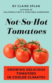 Not-So-Hot Tomatoes: Growing Delicious Tomatoes in Cooler Climates ebook by Claire Splan