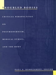 Troubled Bodies - Critical Perspectives on Postmodernism, Medical Ethics, and the Body ebook by Paul A. Komesaroff