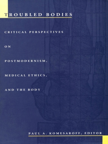 Troubled Bodies - Critical Perspectives on Postmodernism, Medical Ethics, and the Body ebook by