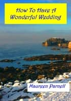 How To Have A Wonderful Wedding ebook by Maureen Parnell