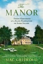 The Manor: Three Centuries at a Slave Plantation on Long Island ebook by Mac Griswold