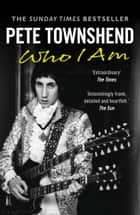 Pete Townshend: Who I Am ebook by Pete Townshend