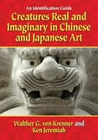 Creatures Real and Imaginary in Chinese and Japanese Art - An Identification Guide ebook by Walther G. von Krenner, Ken Jeremiah