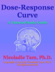 Dose-Response Curve: A Tutorial Study Guide ebook by Nicoladie Tam, Ph.D.