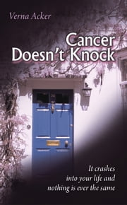 Cancer Doesn't Knock - It crashes into your life and nothing is ever the same ebook by Verna Acker