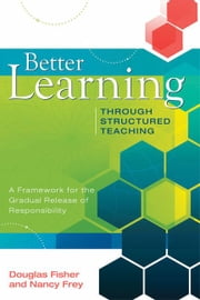 Better Learning Through Structured Teaching: A Framework for the Gradual Release of Responsibility ebook by Fisher, Douglas