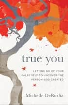 True You - Letting Go of Your False Self to Uncover the Person God Created ebook by Michelle DeRusha