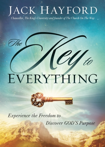 The Key to Everything - Experience the Freedom to Discover God's Purpose ebook by Jack W Hayford