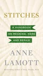 Stitches - A Handbook on Meaning, Hope and Repair ebook by Anne Lamott