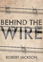 Behind the Wire - Prisoners of War 1914-18 ebook by Robert Jackson