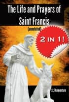 The Life and Prayers of Saint Francis (annotated) ebook by St. Bonaventure, Prof John Davis