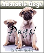 Adorable Dogs: Pugs! ebook by Scott Gordon