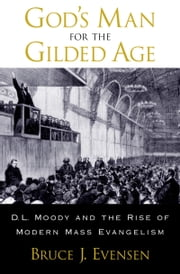 Gods Man for the Gilded Age: D.L. Moody and the Rise of Modern Mass Evangelism ebook by Bruce J. Evensen