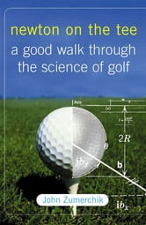 Newton on the Tee - A Good Walk Through the Science of Golf ebook by John Zumerchik