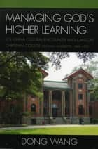 Managing God's Higher Learning - U.S.-China Cultural Encounter and Canton Christian College (Lingnan University), 1888-1952 ebook by Dong Wang