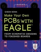 Make Your Own PCBs with EAGLE: From Schematic Designs to Finished Boards ebook by Simon Monk