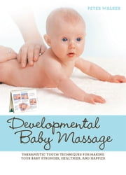 Developmental Baby Massage - Therapeutic Touch Techniques for Making Your Baby Stronger, Healthier, and Happier ebook by Peter Walker
