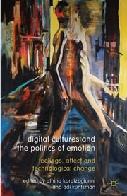 Digital Cultures and the Politics of Emotion - Feelings, Affect and Technological Change ebook by Athina Karatzogianni,Dr Adi Kuntsman