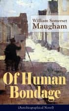"Of Human Bondage (Autobiographical Novel) - One of the Top 100 Best Novels of the 20th century by the prolific British playwright, novelist and short story writer, author of ""The Razor's Edge"", ""The Painted Veil"", ""Cakes and Ale"" ebook by William Somerset Maugham"