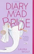 Diary of a Mad Bride - A Novel ebook by Laura Wolf