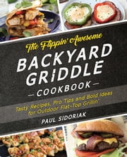 The Flippin' Awesome Backyard Griddle Cookbook - Tasty Recipes, Pro Tips and Bold Ideas for Outdoor Flat Top Grillin' ebook by Paul Sidoriak