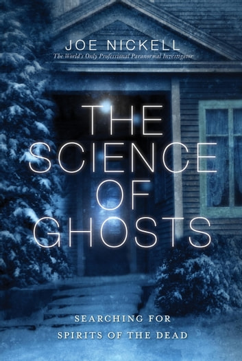 The Science of Ghosts - Searching for Spirits of the Dead ebook by Joe Nickell
