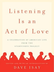 Listening Is an Act of Love - A Celebration of American Life from the StoryCorps Project ebook by Dave Isay,Dave Isay