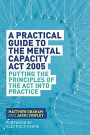 A Practical Guide to the Mental Capacity Act 2005 - Putting the Principles of the Act Into Practice ebook by Matthew Graham,Jakki Cowley,Alex Ruck Keene