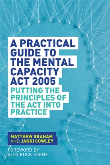 A Practical Guide to the Mental Capacity Act 2005 - Putting the Principles of the Act Into Practice ebook by Matthew Graham,Jakki Cowley